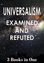 Universalism: Examined and Refuted: 3 Books in One