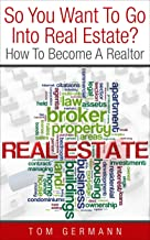 So You Want To Go Into Real Estate?: How To Become A Realtor (How To Be A Realtor Book 2) (English Edition)
