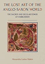 The Lost Art of the Anglo-Saxon World: The Sacred and Secular Power of Embroidery (Ancient Textiles)