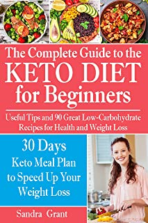 The Complete Guide to the Ketogenic Diet for Beginners: Useful Tips and 90 Great Low-Carbohydrate Recipes for Health and Weight Loss (why does intermittent fasting work, what is keto, low carb, keto)