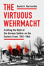 The Virtuous Wehrmacht: Crafting the Myth of the German Soldier on the Eastern Front, 1941-1944 (Battlegrounds: Cornell St...