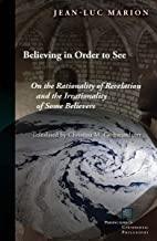 Believing in Order to See: On the Rationality of Revelation and the Irrationality of Some Believers (Perspectives in Conti...