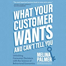 What Your Customer Wants and Can't Tell You: Unlocking Consumer Decisions with the Science of Behavioral Economics