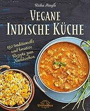 Vegane Indische Küche: 150 traditionelle und kreative Rezepte zum Nachkochen (German Edition)