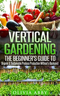 Vertical Gardening:The Beginner's Guide To Organic & Sustainable Produce Production Without A Backyard (vertical gardening...