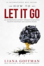 HOW TO LET IT GO: An Inspirational Journey to Eliminate Negative Emotions and Limiting Beliefs