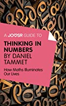 A Joosr Guide to... Thinking in Numbers by Daniel Tammet: How Maths Illuminates Our Lives