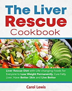 The Liver Rescue Cookbook : Liver Rescue Diet with Life-changing Foods for Everyone to Lose Weight Permanently, Cure Fatty...