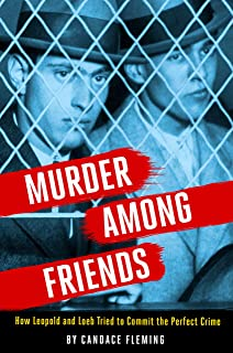 Murder Among Friends: How Leopold and Loeb Tried to Commit the Perfect Crime