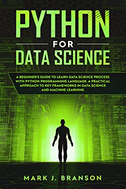 Python for Data Science: A Beginners Guide to Learn Data Science Process With Python Programming Language. A Practical Approach to Key Frameworks in Data Science and Machine Learning.