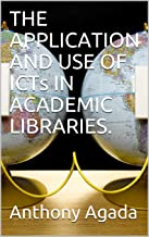 THE APPLICATION AND USE OF ICTs IN ACADEMIC LIBRARIES.