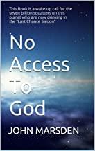 """No Access To God: This Book is a wake-up call for the seven billion squatters on this planet who are now drinking in the """"Last Chance Saloon""""."""