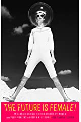 The Future Is Female! 25 Classic Science Fiction Stories by Women, from Pulp Pioneers to Ursula K. Le Guin: A Library of America Special Publication Kindle Edition