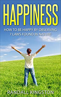 HAPPINESS: How to Be Happy by Observing 7 Laws Found in Nature (Happiness, Happy, Happiness Project, Happiness Advantage, ...