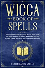 Wicca Book of Spells: The Ultimate Guide to Practicing Wiccan Magic Spells and Magical Rituals. A Book of shadows for Wiccans, Witches, Pagans, Witchcraft practitioners and beginners.