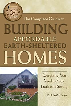The Complete Guide to Building Affordable Earth-Sheltered Homes: Everything You Need to Know Explained Simply (Back to Basics Building)