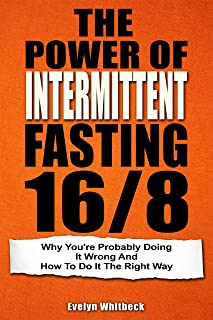 The Power Of Intermittent Fasting 16/8: Why You're Probably Doing It Wrong And How To Do It The Right Way (English Edition)
