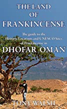 The Land of Frankincense: The Guide to the History, Locations and UNESCO Sites of Frankincense in Oman