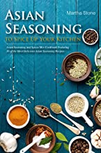 Asian Seasoning to Spice Up Your Kitchen: Asian Seasoning and Spices Mix Cookbook Featuring 30 of the Most Delicious Asian Seasoning Recipes