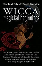 Wicca Magical Beginnings: A study of the historical origins of the magical rituals, practices and beliefs of modern Initia...