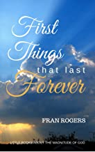 FIRST THINGS That Last FOREVER (Little Books About the MAGNITUDE OF GOD Book 1)