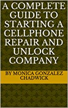 A COMPLETE GUIDE TO STARTING A CELLPHONE REPAIR AND UNLOCK COMPANY (English Edition)