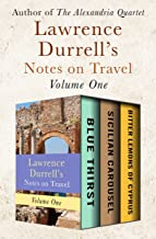 Lawrence Durrell's Notes on Travel Volume One: Blue Thirst, Sicilian Carousel, and Bitter Lemons of Cyprus