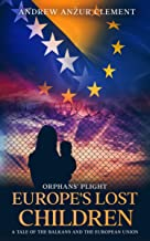 Orphans' Plight. Europe's Lost Children: A Tale of the Balkans and the European Union.