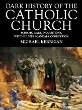 Dark History of the Catholic Church: Schisms, Wars, Inquisitions, Witch Hunts, Scandals, Corruption (Dark Histories)