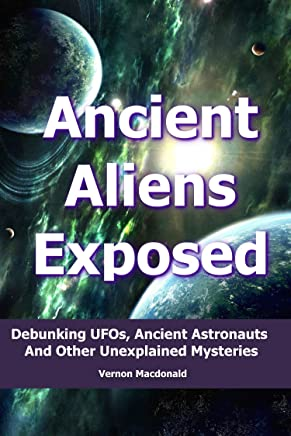 Ancient Aliens Exposed: Debunking UFOs, Ancient Astronauts And Other Unexplained Mysteries (ancient aliens, ancient astronaut theory, ufo Book 1)