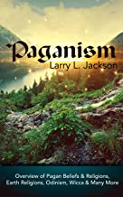 Paganism: Overview of Pagan Beliefs and Religions, Earth Religions, Odinism, Wicca and Many More