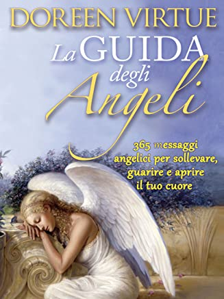 La Guida Degli Angeli: 365 Messaggi Angelici per Sollevare, Guarire e Aprire il tuo Cuore