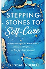 Stepping Stones to Self-Care: 10 Proven Methods for Mental Health, Fitness and Weight Loss, to Win Back Your Vibrancy! Kindle Edition