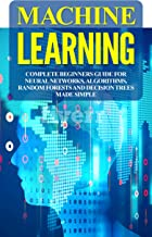Machine Learning: Complete Beginners Guide For Neural Networks, Algorithms, Random Forests and Decision Trees Made Simple (Algorithms,markov models,data analytics Book 1)