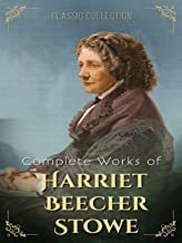 Complete Works of Harriet Beecher Stowe (Annotated): Collection Includes Uncle Tom's Cabin, Oldtown Fireside Stories, Palm...