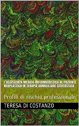 L'ASSISTENZA MEDICO-INFERMIERISTICA AL PAZIENTE NEOPLASTICO IN TERAPIA DOMICILIARE CITOTOSSICA: Profili di rischio professionale (Oncologia - Rischio Professionale Vol. 1)