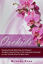 Orchids, NEW EDITION: Growing Orchids Made Easy And Pleasant. The Most Common Errors In The Cultivation Of Orchids. Let Your Orchids Grow For Many Years ... Plants Care, Gardening Techniques Book 1)