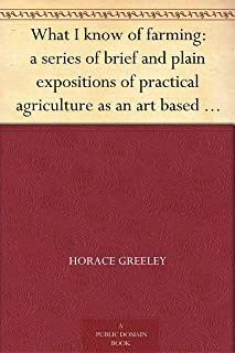 What I know of farming: a series of brief and plain expositions of practical agriculture as an art based upon science (免费公版书) (English Edition)