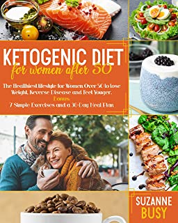 Ketogenic Diet For Women After 50: The Healthiest Lifestyle for Women Over 50 to Lose Weight, Reverse Disease and Feel You...