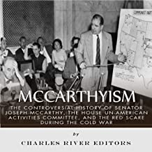 McCarthyism: The Controversial History of Senator Joseph McCarthy, the House Un-American Activities Committee, and the Red Scare During the Cold War