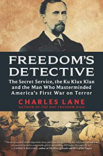 Freedom's Detective: The Secret Service, the Ku Klux Klan and the Man Who Masterminded America's First War on Terror