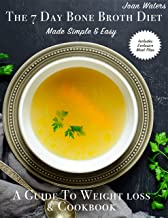 The 7 Day Bone Broth Diet Made Simple & Easy: A guide to weight loss & cookbook