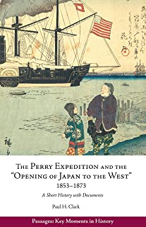 """The Perry Expedition and the """"Opening of Japan to the West,"""" 1853–1873: A Short History with Documents (Passages: Key Mome..."""