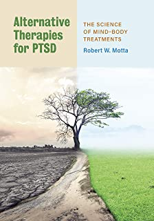 Alternative Therapies for PTSD: The Science of Mind–Body Treatments (The Science of Mind–Body Treatments)