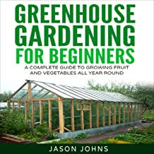 Greenhouse Gardening: A Beginners Guide to Growing Fruit and Vegetables All Year