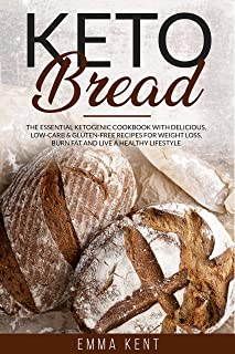 Keto Bread: The Essential Ketogenic Cookbook with Delicious, Low-Carb & Gluten-Free Recipes for Weight Loss, Burn Fat and ...