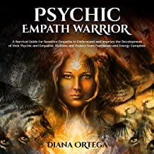 Psychic Empath Warrior: A Survival Guide for Sensitive Empaths to Understand and Improve the Development of Their Psychic and Empathic Abilities, and Protect from Narcissists and Energy Vampires