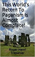 This World's Return To Paganism Is Almost Complete! (The Truth Seeker's Library Book 18)