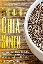 Abnehmen mit Chia Samen: Das Superfood Kochbuch für Gesundheit, Fitness und Schönheit mit Chia Rezepten (Chia Samen Buch mit großer Auswahl an Chia Samen Rezepten 1) (German Edition)