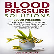 Blood Pressure Solutions: The Ultimate Guide to Lowering Your Blood Pressure Naturally with Natural Remedies Without Medication in 90 Days